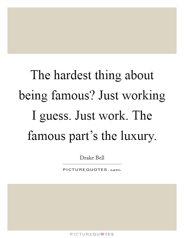 The hardest thing about being famous? Just working I guess. Just work. The famous part's the luxury Picture Quote #1