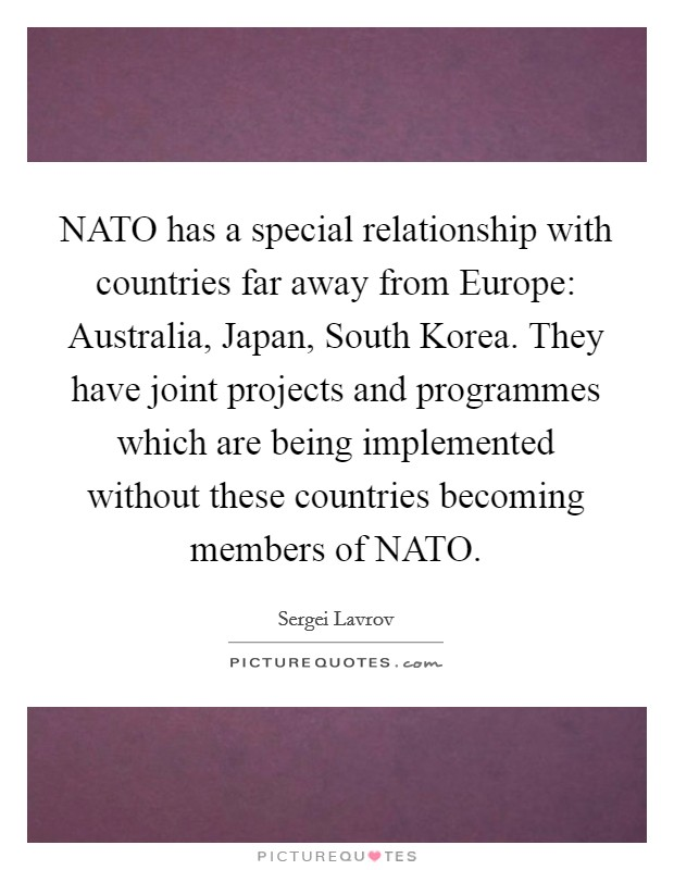 NATO has a special relationship with countries far away from Europe: Australia, Japan, South Korea. They have joint projects and programmes which are being implemented without these countries becoming members of NATO Picture Quote #1