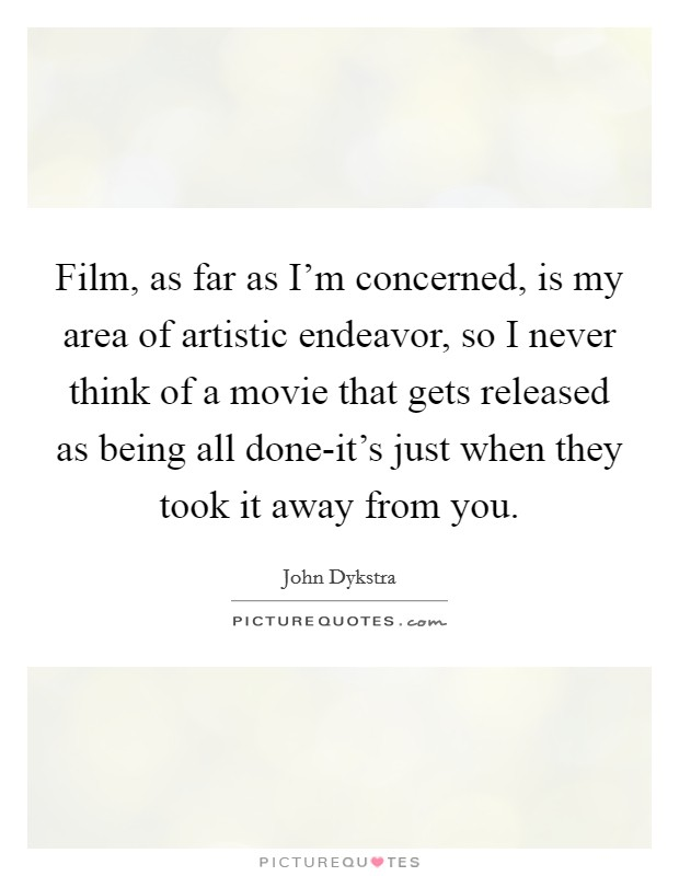 Film, as far as I'm concerned, is my area of artistic endeavor, so I never think of a movie that gets released as being all done-it's just when they took it away from you Picture Quote #1
