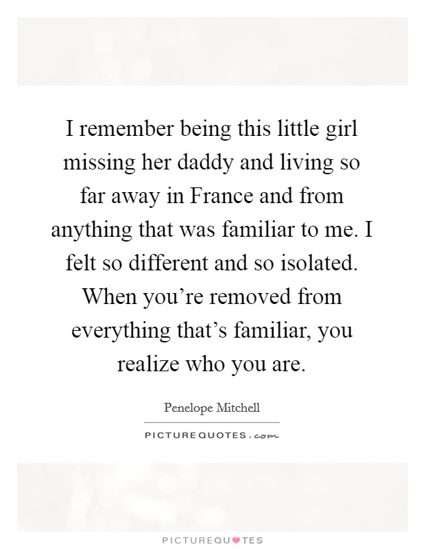 I remember being this little girl missing her daddy and living so far away in France and from anything that was familiar to me. I felt so different and so isolated. When you're removed from everything that's familiar, you realize who you are Picture Quote #1