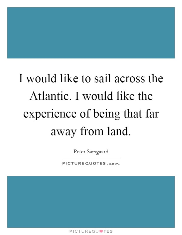I would like to sail across the Atlantic. I would like the experience of being that far away from land Picture Quote #1