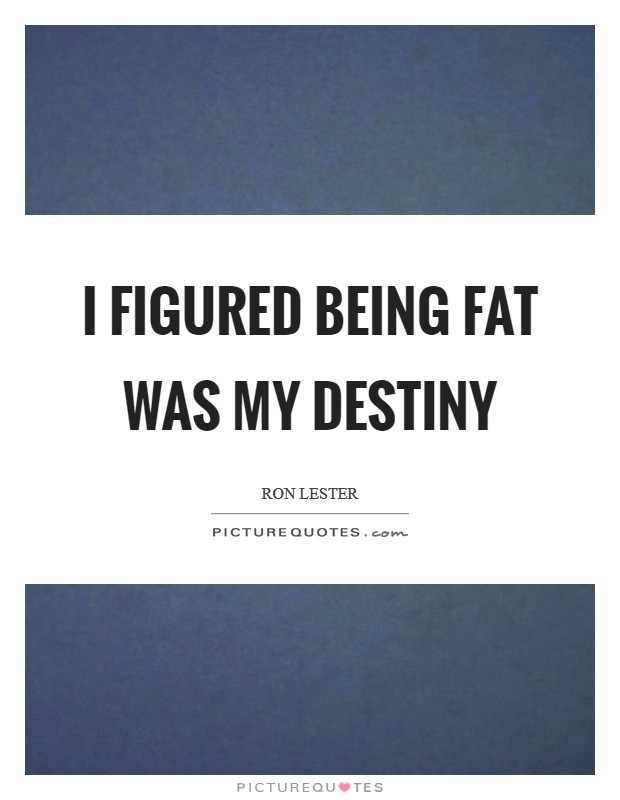 I figured being fat was my destiny Picture Quote #1