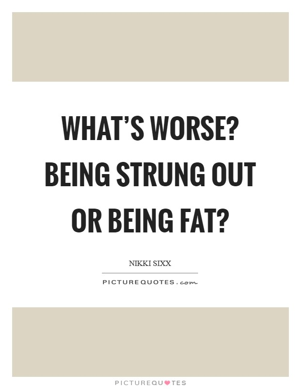 What's worse? Being strung out or being fat? Picture Quote #1