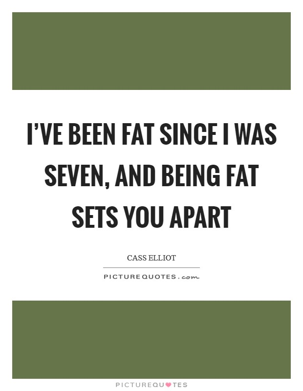 I've been fat since I was seven, and being fat sets you apart Picture Quote #1