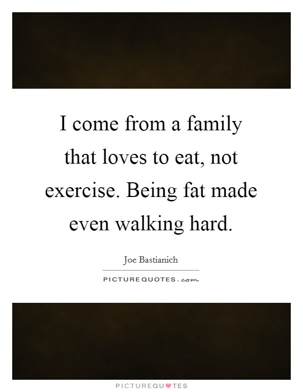 I come from a family that loves to eat, not exercise. Being fat made even walking hard Picture Quote #1