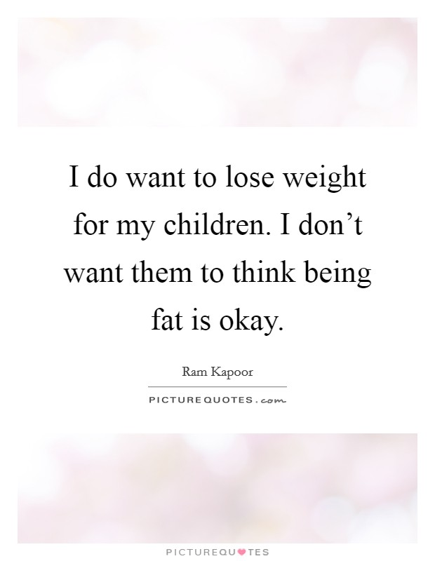 I do want to lose weight for my children. I don't want them to think being fat is okay Picture Quote #1
