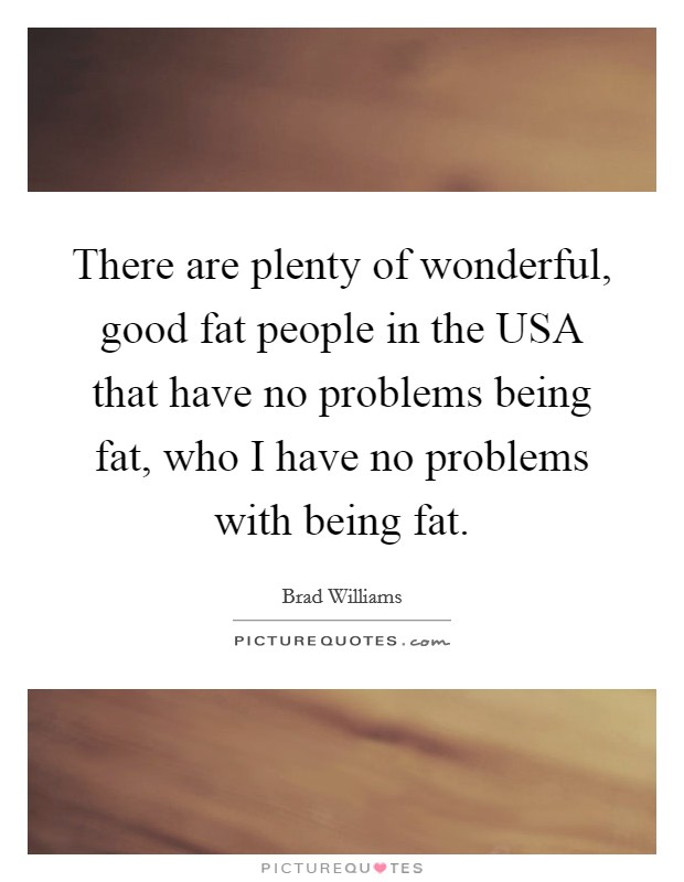 There are plenty of wonderful, good fat people in the USA that have no problems being fat, who I have no problems with being fat Picture Quote #1