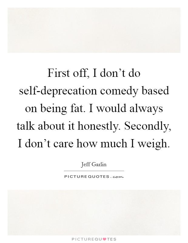 First off, I don't do self-deprecation comedy based on being fat. I would always talk about it honestly. Secondly, I don't care how much I weigh Picture Quote #1