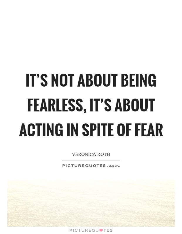 It's not about being fearless, it's about acting in spite of fear Picture Quote #1