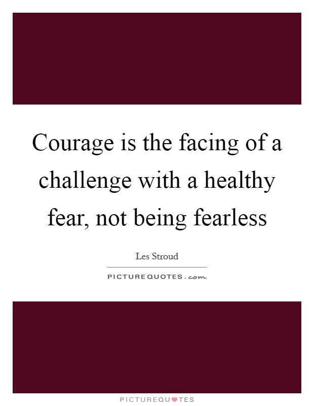 Courage is the facing of a challenge with a healthy fear, not being fearless Picture Quote #1