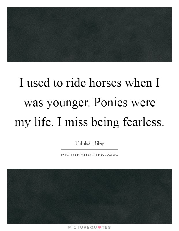 I used to ride horses when I was younger. Ponies were my life. I miss being fearless Picture Quote #1