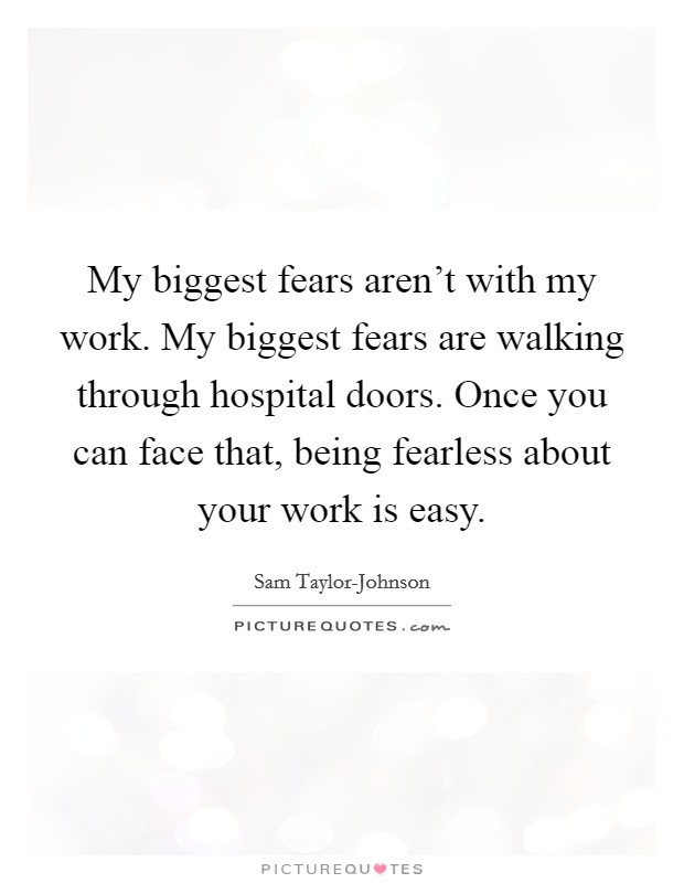 My biggest fears aren't with my work. My biggest fears are walking through hospital doors. Once you can face that, being fearless about your work is easy Picture Quote #1