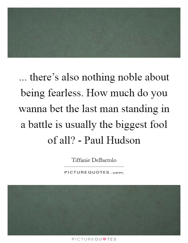 ... there's also nothing noble about being fearless. How much do you wanna bet the last man standing in a battle is usually the biggest fool of all? - Paul Hudson Picture Quote #1