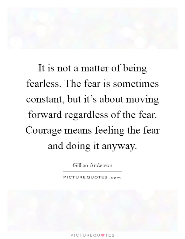 It is not a matter of being fearless. The fear is sometimes constant, but it's about moving forward regardless of the fear. Courage means feeling the fear and doing it anyway Picture Quote #1