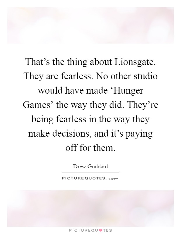 That's the thing about Lionsgate. They are fearless. No other studio would have made 'Hunger Games' the way they did. They're being fearless in the way they make decisions, and it's paying off for them Picture Quote #1