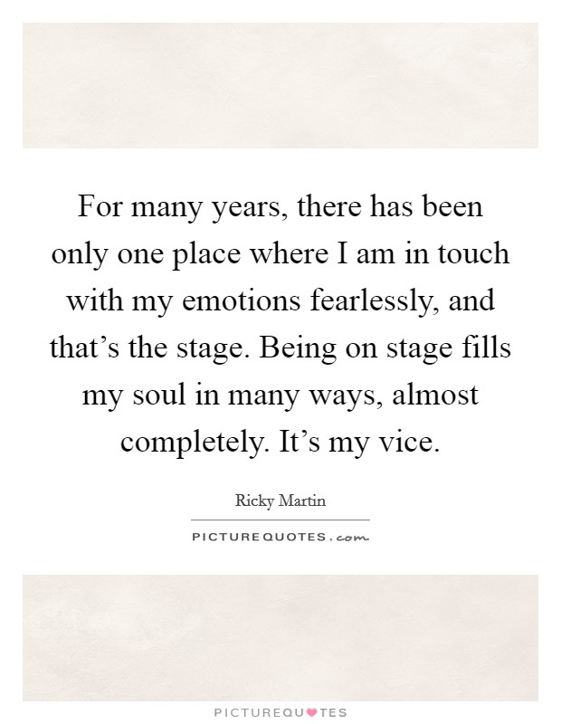 For many years, there has been only one place where I am in touch with my emotions fearlessly, and that's the stage. Being on stage fills my soul in many ways, almost completely. It's my vice Picture Quote #1