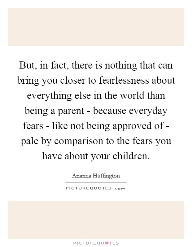 But, in fact, there is nothing that can bring you closer to fearlessness about everything else in the world than being a parent - because everyday fears - like not being approved of - pale by comparison to the fears you have about your children Picture Quote #1