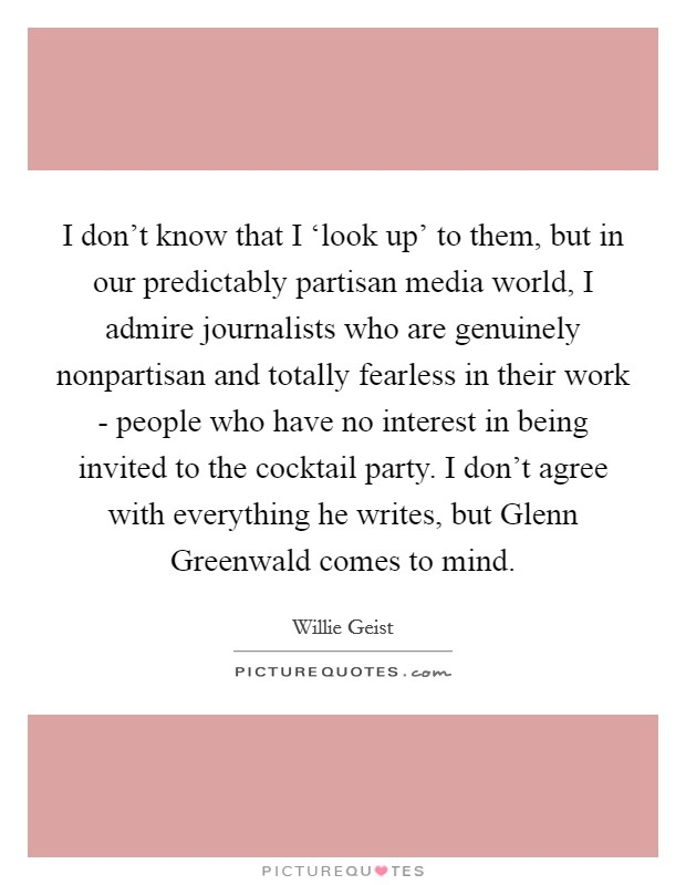 I don't know that I 'look up' to them, but in our predictably partisan media world, I admire journalists who are genuinely nonpartisan and totally fearless in their work - people who have no interest in being invited to the cocktail party. I don't agree with everything he writes, but Glenn Greenwald comes to mind Picture Quote #1