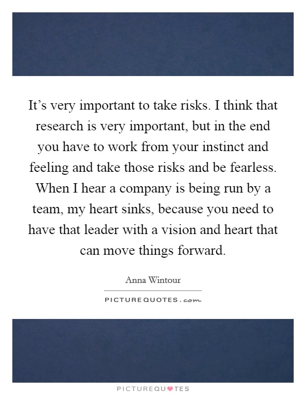 It's very important to take risks. I think that research is very important, but in the end you have to work from your instinct and feeling and take those risks and be fearless. When I hear a company is being run by a team, my heart sinks, because you need to have that leader with a vision and heart that can move things forward. Picture Quote #1