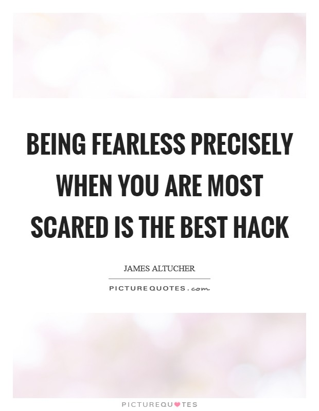 Being fearless precisely when you are most scared is the best hack Picture Quote #1