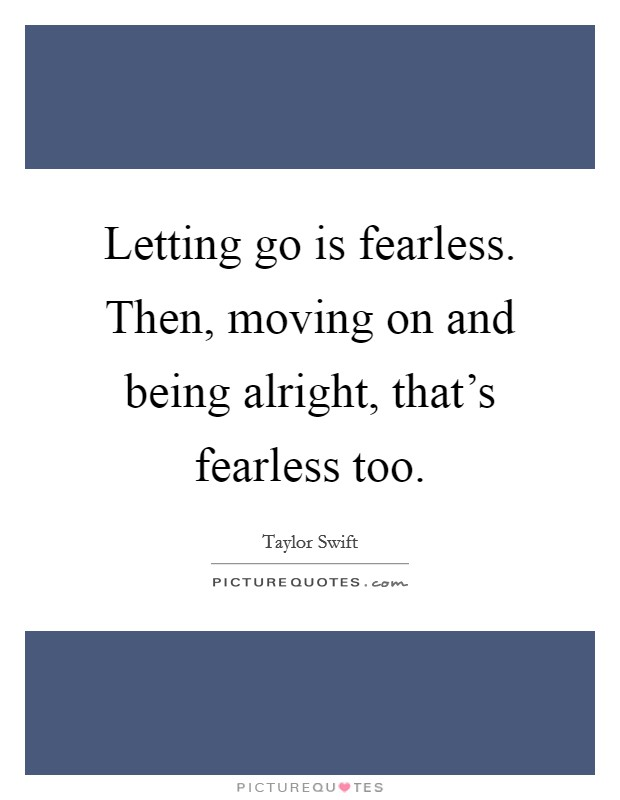 Letting go is fearless. Then, moving on and being alright, that's fearless too Picture Quote #1