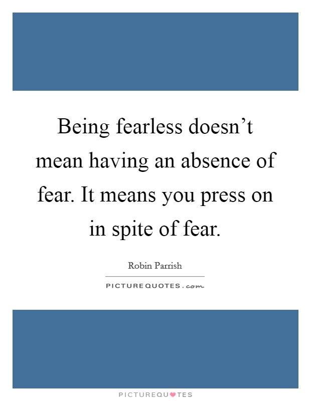 Being fearless doesn't mean having an absence of fear. It means you press on in spite of fear Picture Quote #1