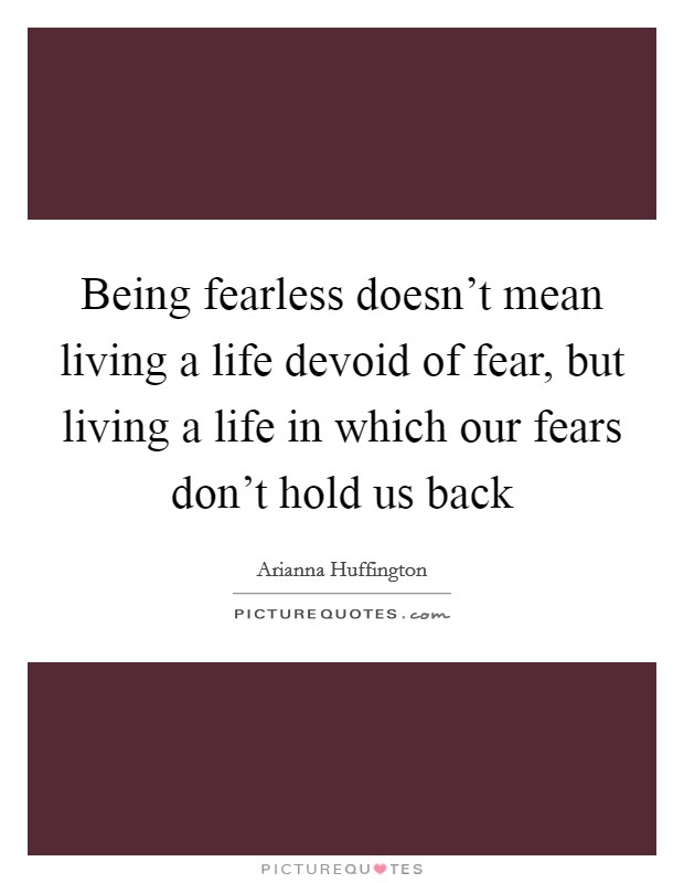 Being fearless doesn't mean living a life devoid of fear, but living a life in which our fears don't hold us back Picture Quote #1