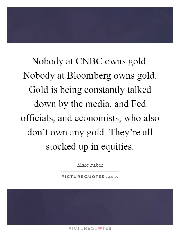 Nobody at CNBC owns gold. Nobody at Bloomberg owns gold. Gold is being constantly talked down by the media, and Fed officials, and economists, who also don't own any gold. They're all stocked up in equities Picture Quote #1