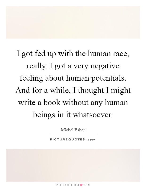 I got fed up with the human race, really. I got a very negative feeling about human potentials. And for a while, I thought I might write a book without any human beings in it whatsoever Picture Quote #1