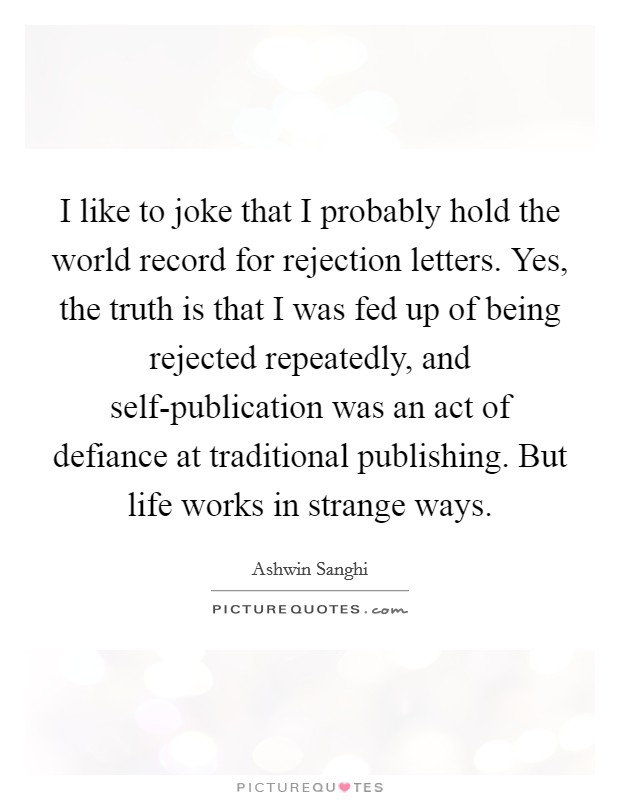 I like to joke that I probably hold the world record for rejection letters. Yes, the truth is that I was fed up of being rejected repeatedly, and self-publication was an act of defiance at traditional publishing. But life works in strange ways Picture Quote #1