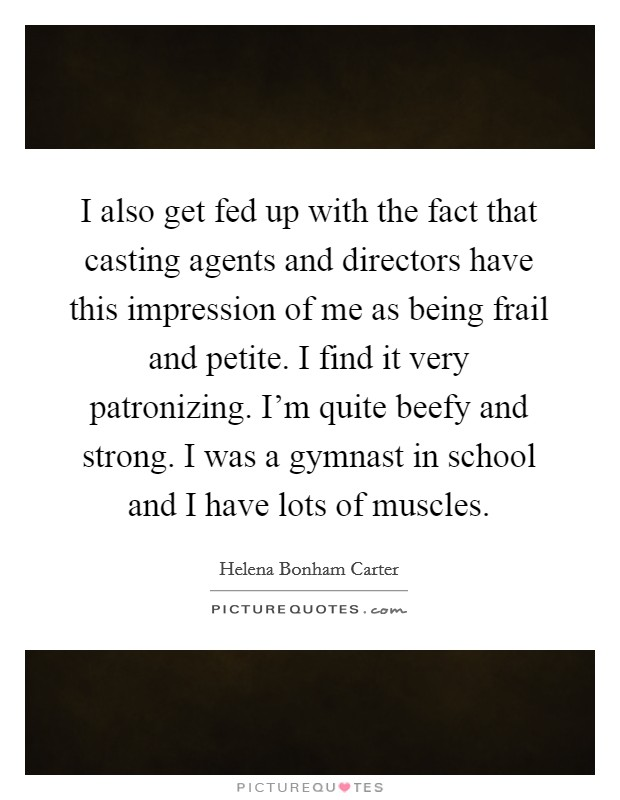I also get fed up with the fact that casting agents and directors have this impression of me as being frail and petite. I find it very patronizing. I'm quite beefy and strong. I was a gymnast in school and I have lots of muscles Picture Quote #1