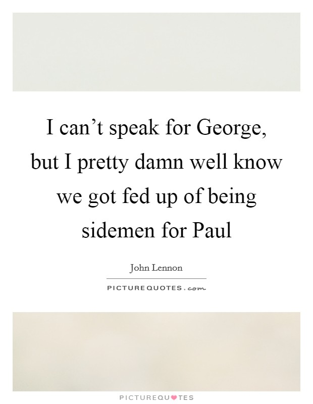 I can't speak for George, but I pretty damn well know we got fed up of being sidemen for Paul Picture Quote #1
