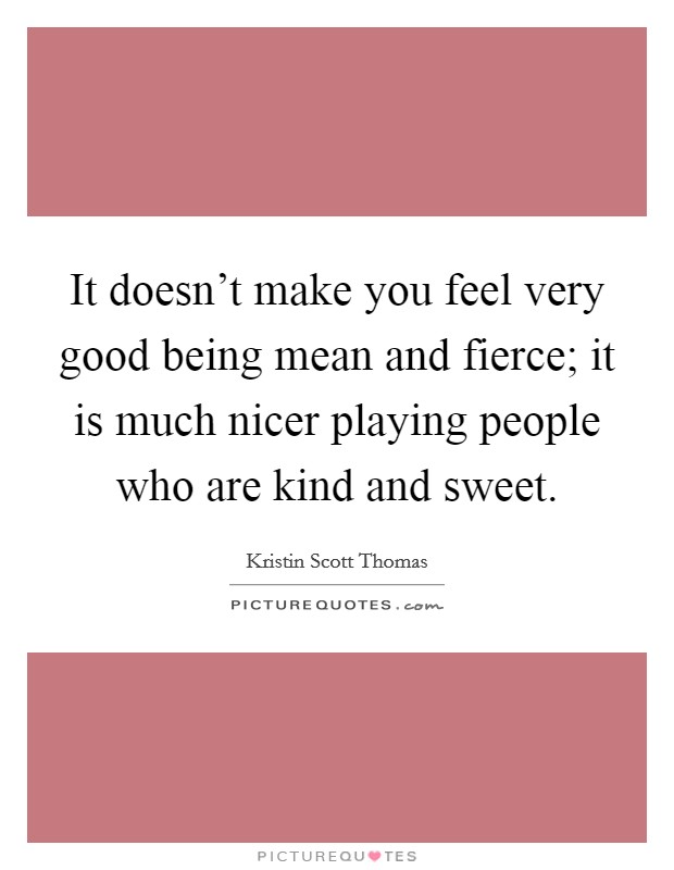 It doesn't make you feel very good being mean and fierce; it is much nicer playing people who are kind and sweet Picture Quote #1