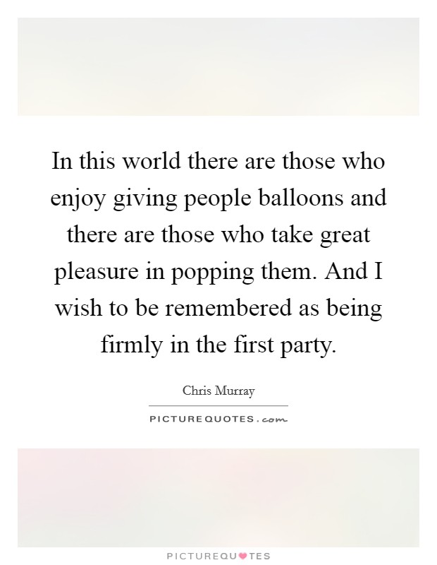 In this world there are those who enjoy giving people balloons and there are those who take great pleasure in popping them. And I wish to be remembered as being firmly in the first party Picture Quote #1