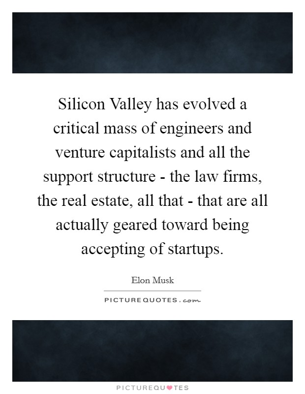 Silicon Valley has evolved a critical mass of engineers and venture capitalists and all the support structure - the law firms, the real estate, all that - that are all actually geared toward being accepting of startups Picture Quote #1