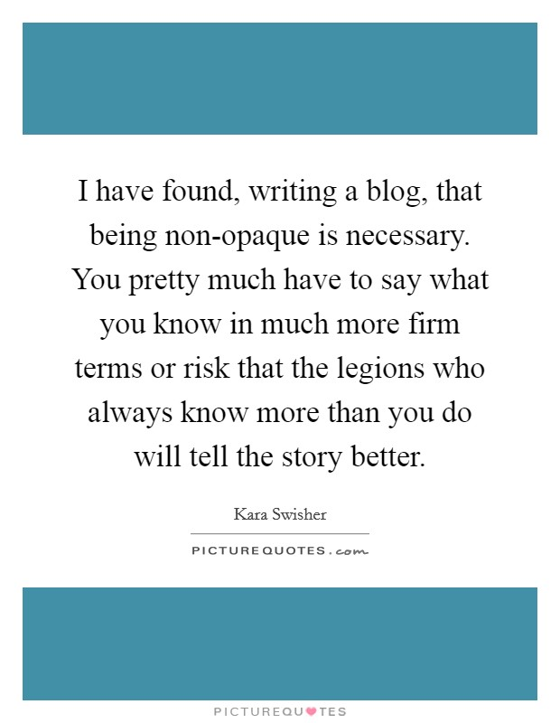 I have found, writing a blog, that being non-opaque is necessary. You pretty much have to say what you know in much more firm terms or risk that the legions who always know more than you do will tell the story better Picture Quote #1