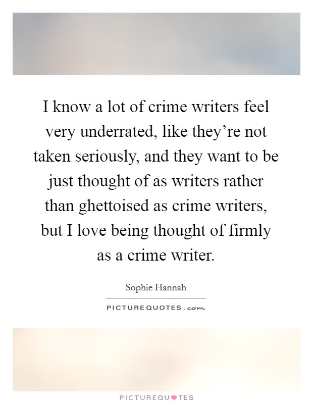I know a lot of crime writers feel very underrated, like they're not taken seriously, and they want to be just thought of as writers rather than ghettoised as crime writers, but I love being thought of firmly as a crime writer Picture Quote #1