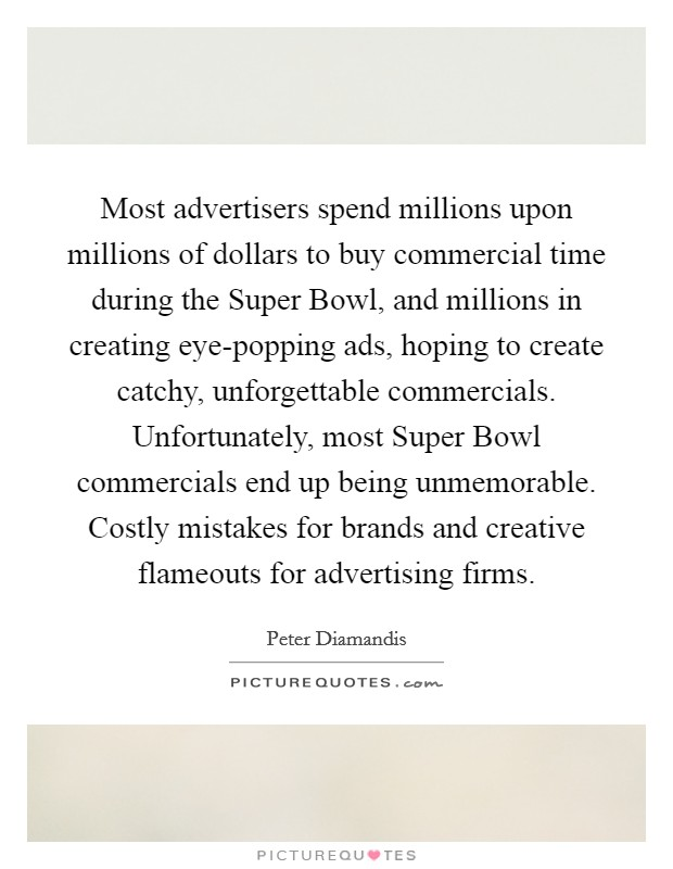 Most advertisers spend millions upon millions of dollars to buy commercial time during the Super Bowl, and millions in creating eye-popping ads, hoping to create catchy, unforgettable commercials. Unfortunately, most Super Bowl commercials end up being unmemorable. Costly mistakes for brands and creative flameouts for advertising firms Picture Quote #1