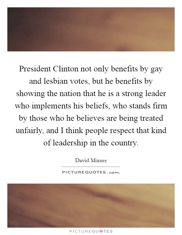 President Clinton not only benefits by gay and lesbian votes, but he benefits by showing the nation that he is a strong leader who implements his beliefs, who stands firm by those who he believes are being treated unfairly, and I think people respect that kind of leadership in the country Picture Quote #1