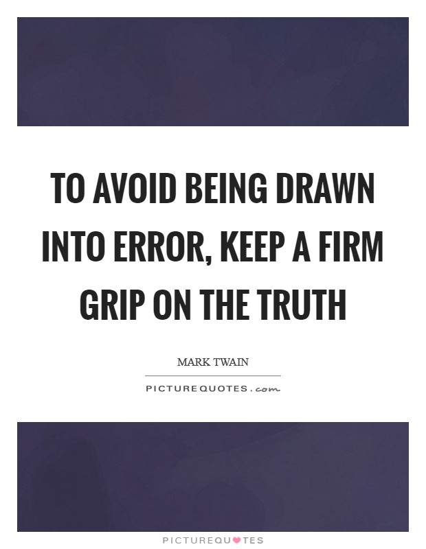 To avoid being drawn into error, keep a firm grip on the truth Picture Quote #1