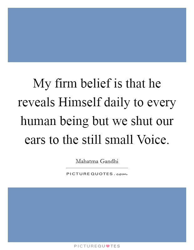 My firm belief is that he reveals Himself daily to every human being but we shut our ears to the still small Voice Picture Quote #1