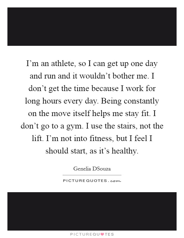 I'm an athlete, so I can get up one day and run and it wouldn't bother me. I don't get the time because I work for long hours every day. Being constantly on the move itself helps me stay fit. I don't go to a gym. I use the stairs, not the lift. I'm not into fitness, but I feel I should start, as it's healthy Picture Quote #1