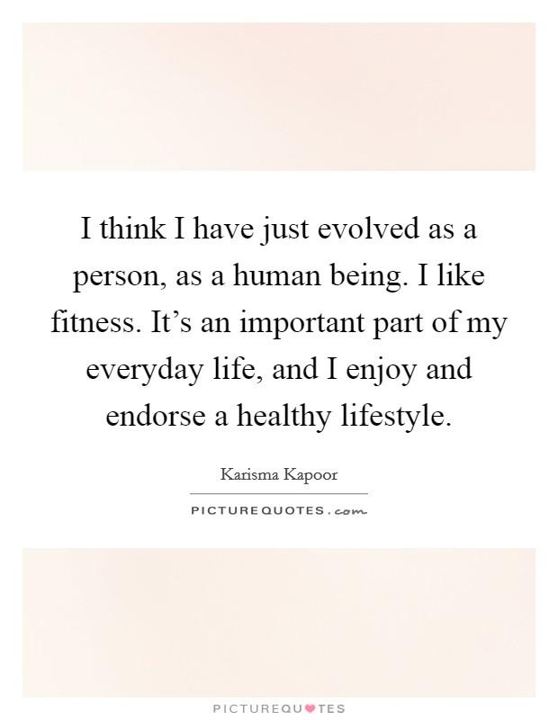 I think I have just evolved as a person, as a human being. I like fitness. It's an important part of my everyday life, and I enjoy and endorse a healthy lifestyle Picture Quote #1