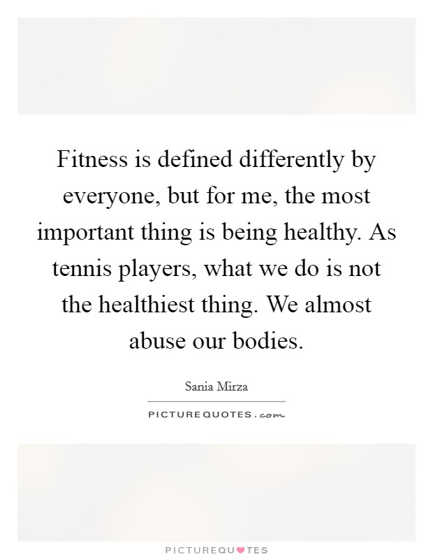 Fitness is defined differently by everyone, but for me, the most important thing is being healthy. As tennis players, what we do is not the healthiest thing. We almost abuse our bodies Picture Quote #1