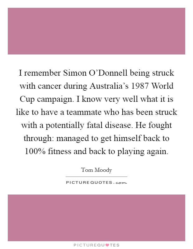 I remember Simon O'Donnell being struck with cancer during Australia's 1987 World Cup campaign. I know very well what it is like to have a teammate who has been struck with a potentially fatal disease. He fought through: managed to get himself back to 100% fitness and back to playing again Picture Quote #1
