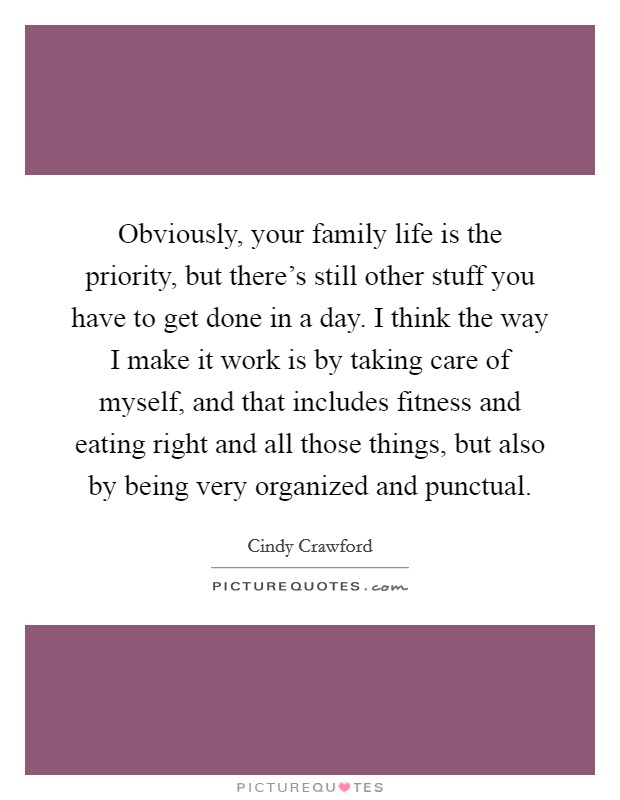 Obviously, your family life is the priority, but there's still other stuff you have to get done in a day. I think the way I make it work is by taking care of myself, and that includes fitness and eating right and all those things, but also by being very organized and punctual Picture Quote #1
