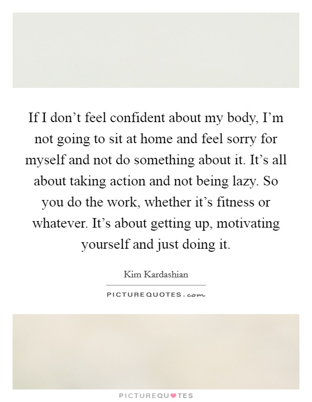 If I don't feel confident about my body, I'm not going to sit at home and feel sorry for myself and not do something about it. It's all about taking action and not being lazy. So you do the work, whether it's fitness or whatever. It's about getting up, motivating yourself and just doing it Picture Quote #1