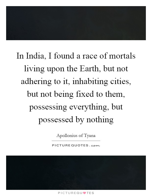 In India, I found a race of mortals living upon the Earth, but not adhering to it, inhabiting cities, but not being fixed to them, possessing everything, but possessed by nothing Picture Quote #1