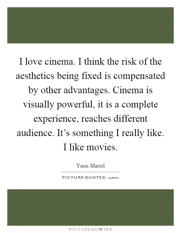 I love cinema. I think the risk of the aesthetics being fixed is compensated by other advantages. Cinema is visually powerful, it is a complete experience, reaches different audience. It's something I really like. I like movies Picture Quote #1