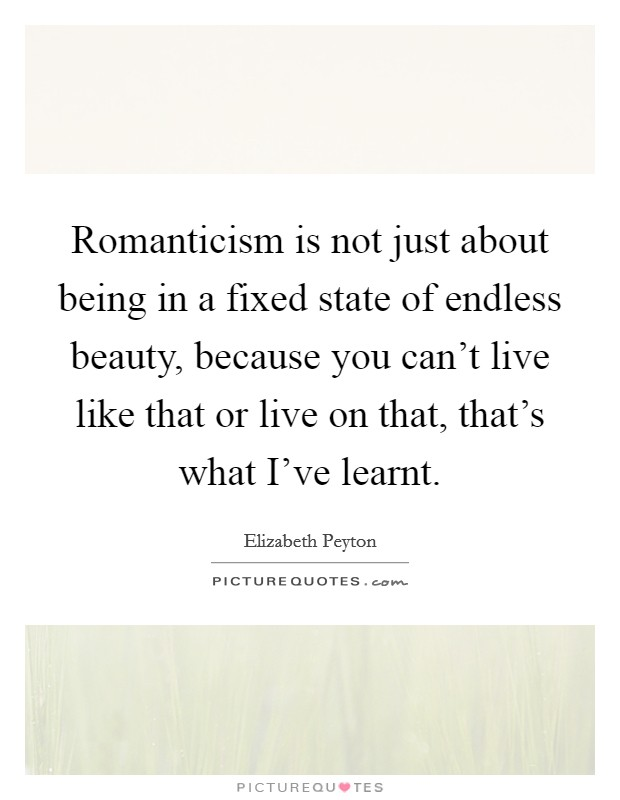 Romanticism is not just about being in a fixed state of endless beauty, because you can't live like that or live on that, that's what I've learnt Picture Quote #1